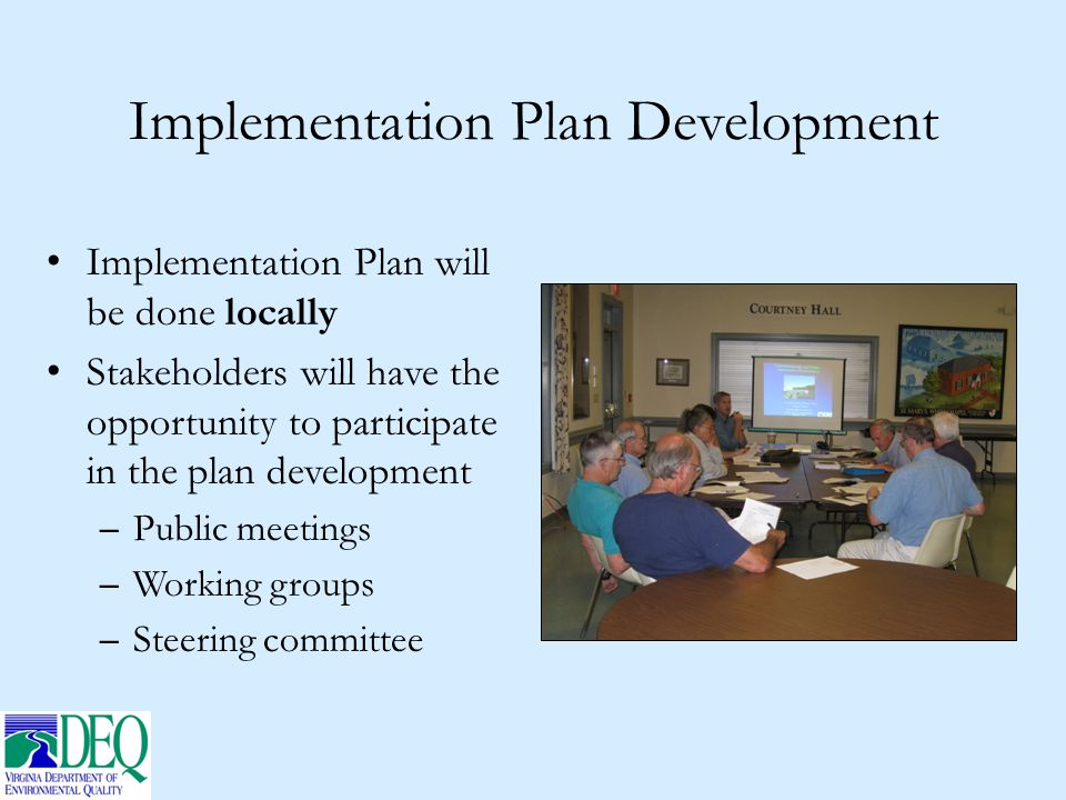Implementation Plan Development Implementation Plan will be done locally Stakeholders will have the opportunity to participate in the plan development – Public meetings – Working groups – Steering committee