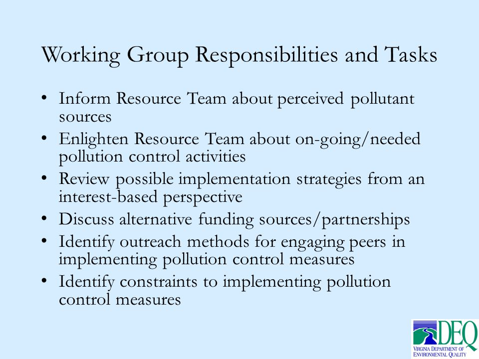 Working Group Responsibilities and Tasks Inform Resource Team about perceived pollutant sources Enlighten Resource Team about on-going/needed pollution control activities Review possible implementation strategies from an interest-based perspective Discuss alternative funding sources/partnerships Identify outreach methods for engaging peers in implementing pollution control measures Identify constraints to implementing pollution control measures