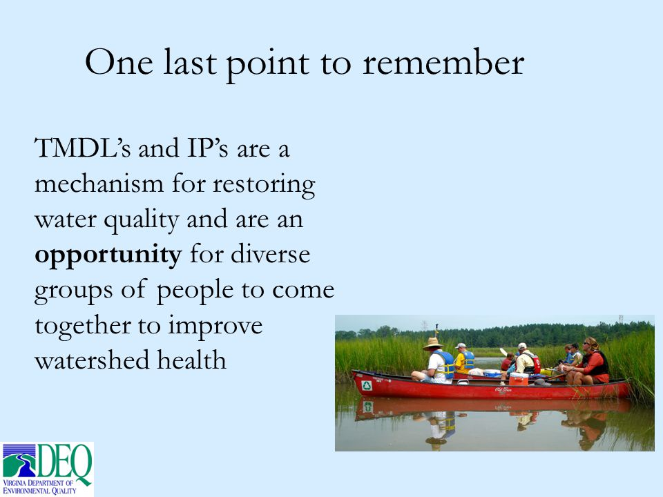 One last point to remember TMDL's and IP's are a mechanism for restoring water quality and are an opportunity for diverse groups of people to come tog