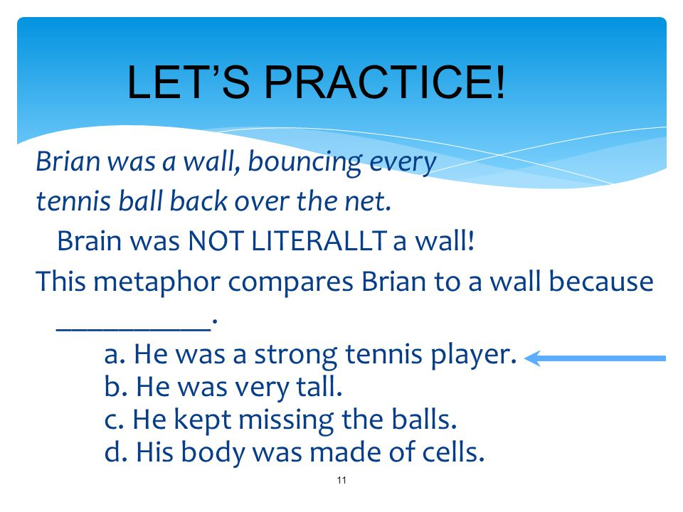 Brian was a wall, bouncing every tennis ball back over the net. Brain was NOT LITERALLT a wall! This metaphor compares Brian to a wall because _______