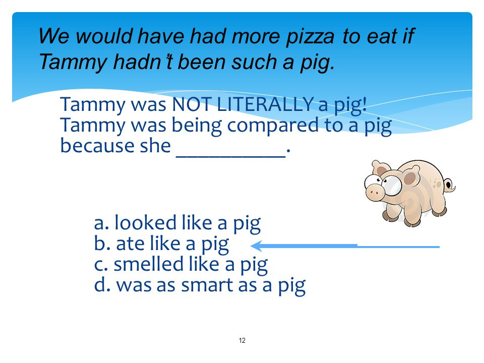 Tammy was NOT LITERALLY a pig. Tammy was being compared to a pig because she __________.