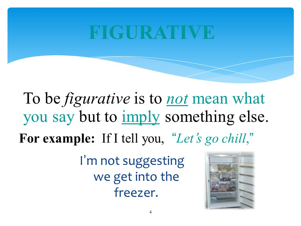 I ' m not suggesting we get into the freezer. 4 FIGURATIVE To be figurative is to not mean what you say but to imply something else. For example: If I