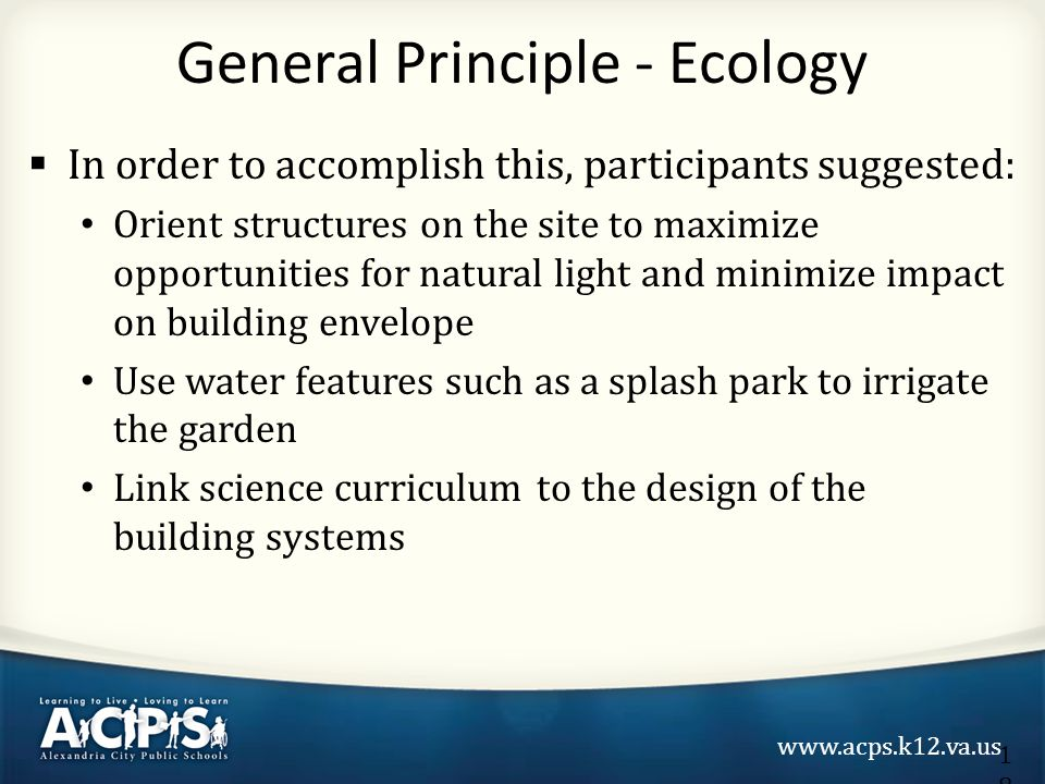 www.acps.k12.va.us  In order to accomplish this, participants suggested: Orient structures on the site to maximize opportunities for natural light and minimize impact on building envelope Use water features such as a splash park to irrigate the garden Link science curriculum to the design of the building systems General Principle - Ecology 18