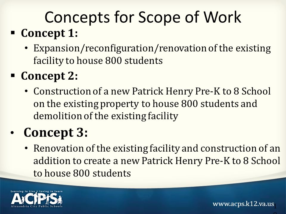 www.acps.k12.va.us  Concept 1: Expansion/reconfiguration/renovation of the existing facility to house 800 students  Concept 2: Construction of a new Patrick Henry Pre-K to 8 School on the existing property to house 800 students and demolition of the existing facility Concept 3: Renovation of the existing facility and construction of an addition to create a new Patrick Henry Pre-K to 8 School to house 800 students Concepts for Scope of Work 19