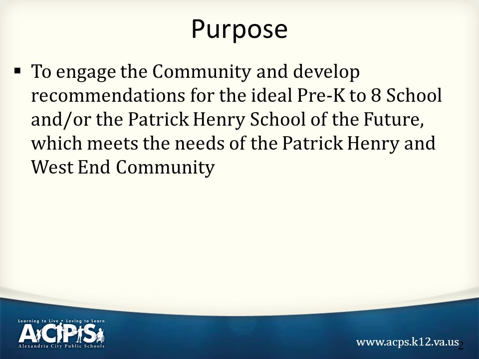 www.acps.k12.va.us  To engage the Community and develop recommendations for the ideal Pre-K to 8 School and/or the Patrick Henry School of the Future, which meets the needs of the Patrick Henry and West End Community Purpose 2