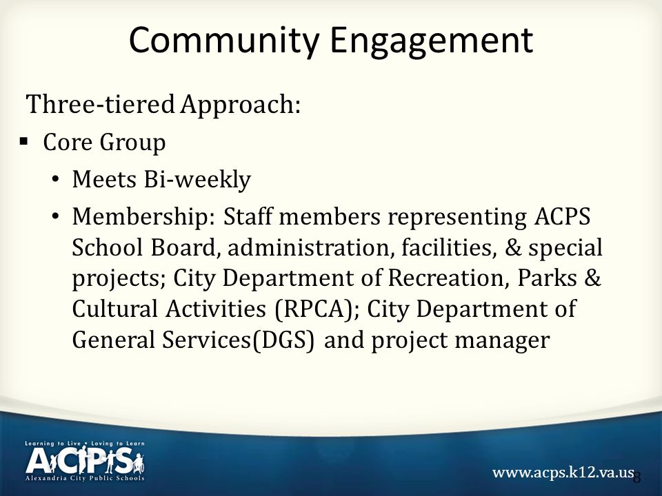 www.acps.k12.va.us Three-tiered Approach:  Core Group Meets Bi-weekly Membership: Staff members representing ACPS School Board, administration, facilities, & special projects; City Department of Recreation, Parks & Cultural Activities (RPCA); City Department of General Services(DGS) and project manager Community Engagement 8