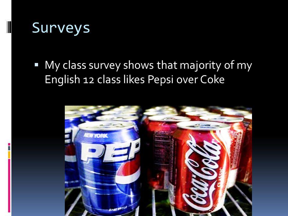 Surveys  My class survey shows that majority of my English 12 class likes Pepsi over Coke
