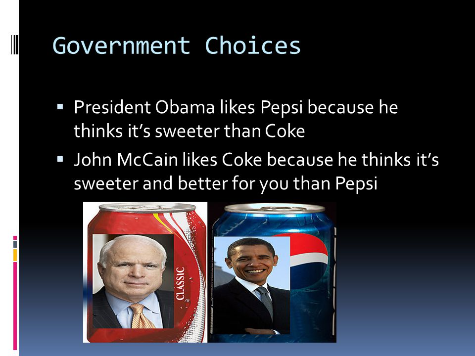 Government Choices  President Obama likes Pepsi because he thinks it's sweeter than Coke  John McCain likes Coke because he thinks it's sweeter and
