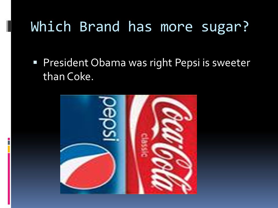 Which Brand has more sugar?  President Obama was right Pepsi is sweeter than Coke.