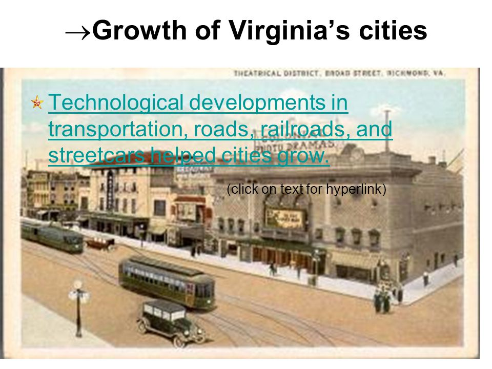  Growth of Virginia's cities Technological developments in transportation, roads, railroads, and streetcars helped cities grow. (click on text for hy