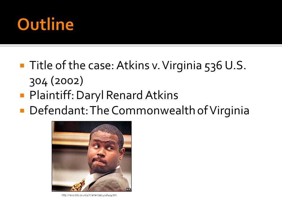 Title of the case: Atkins v. Virginia 536 U.S. 304 (2002)  Plaintiff: Daryl Renard Atkins  Defendant: The Commonwealth of Virginia http://news.bbc
