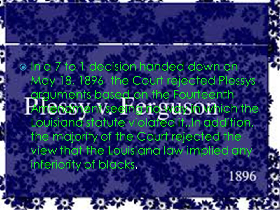  In a 7 to 1 decision handed down on May 18, 1896 the Court rejected Plessys arguments based on the Fourteenth Amendment seeing no way in which the Louisiana statute violated it..In addition, the majority of the Court rejected the view that the Louisiana law implied any inferiority of blacks.