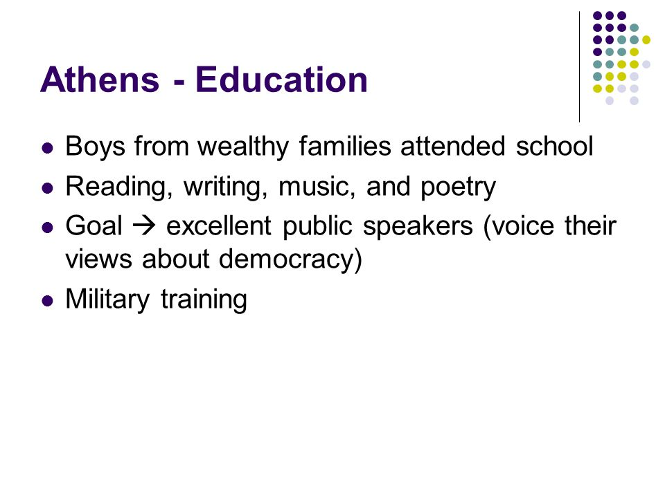 Athens - Education Boys from wealthy families attended school Reading, writing, music, and poetry Goal  excellent public speakers (voice their views about democracy) Military training