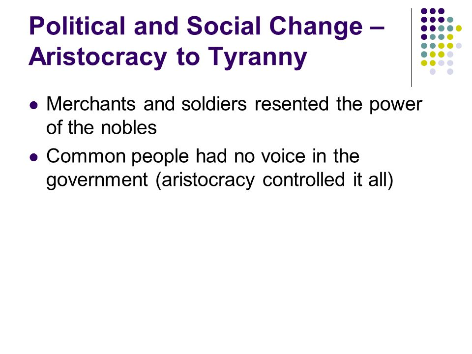 Political and Social Change – Aristocracy to Tyranny Merchants and soldiers resented the power of the nobles Common people had no voice in the government (aristocracy controlled it all)