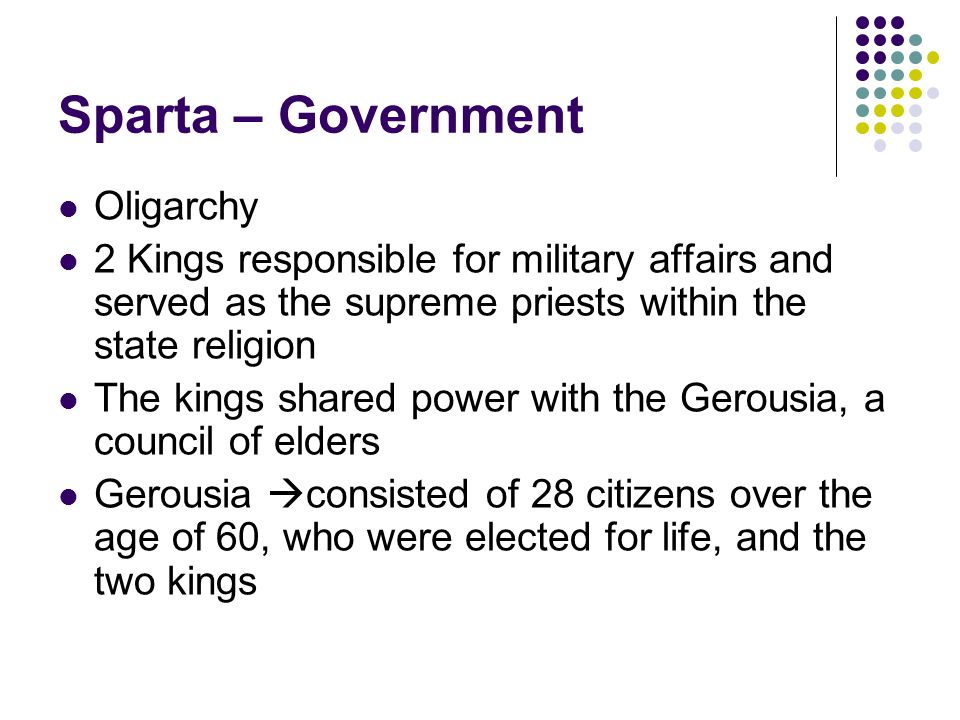 Sparta – Government Oligarchy 2 Kings responsible for military affairs and served as the supreme priests within the state religion The kings shared power with the Gerousia, a council of elders Gerousia  consisted of 28 citizens over the age of 60, who were elected for life, and the two kings