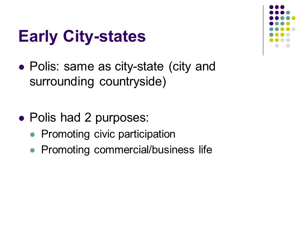Early City-states Polis: same as city-state (city and surrounding countryside) Polis had 2 purposes: Promoting civic participation Promoting commercial/business life