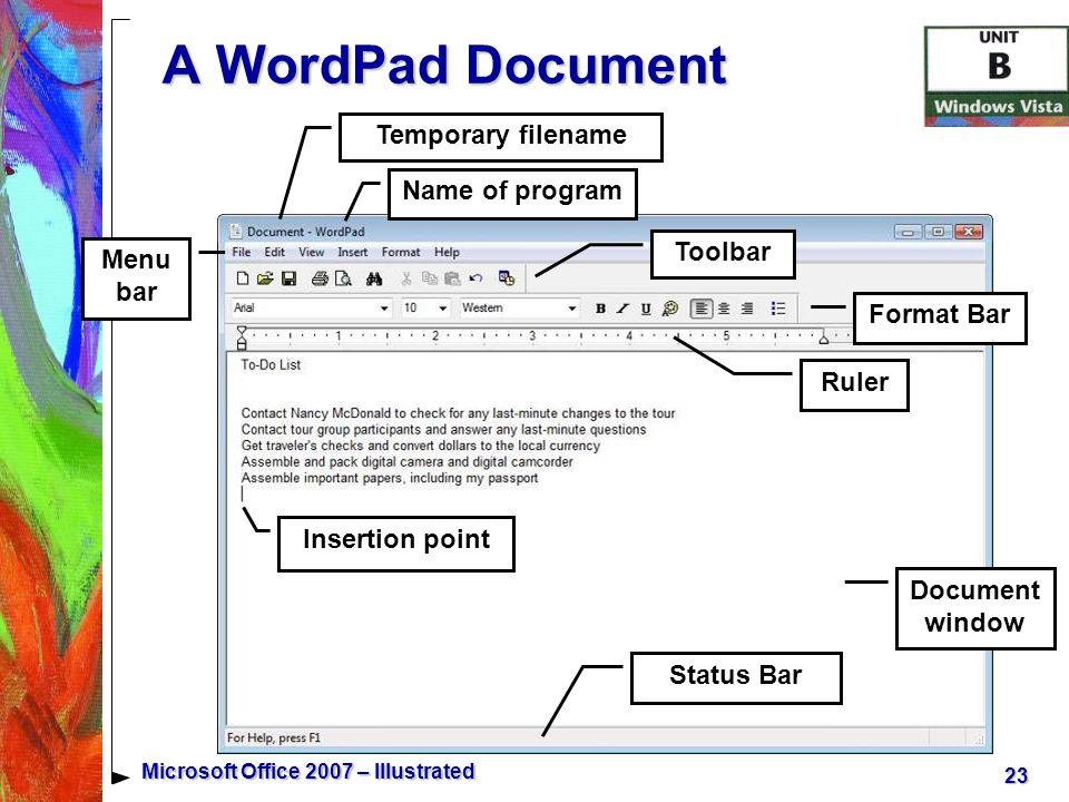 23 Microsoft Office 2007 – Illustrated Name of program Format Bar Toolbar Insertion point Ruler Status Bar Document window Temporary filename Menu bar A WordPad Document