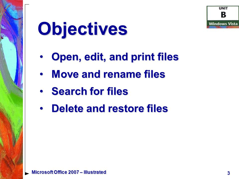 3 Microsoft Office 2007 – Illustrated Objectives Open, edit, and print filesOpen, edit, and print files Move and rename filesMove and rename files Search for filesSearch for files Delete and restore filesDelete and restore files