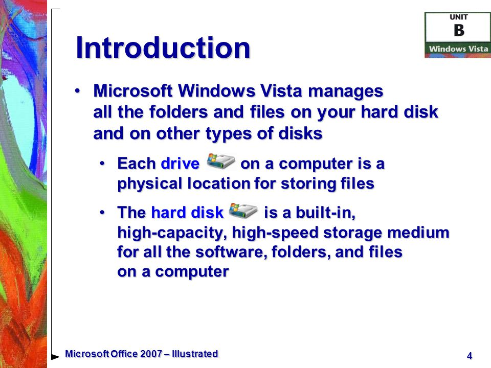 4 Microsoft Office 2007 – Illustrated Introduction Microsoft Windows Vista manages all the folders and files on your hard disk and on other types of disksMicrosoft Windows Vista manages all the folders and files on your hard disk and on other types of disks Each drive on a computer is a physical location for storing filesEach drive on a computer is a physical location for storing files The hard disk is a built-in, high-capacity, high-speed storage medium for all the software, folders, and files on a computerThe hard disk is a built-in, high-capacity, high-speed storage medium for all the software, folders, and files on a computer
