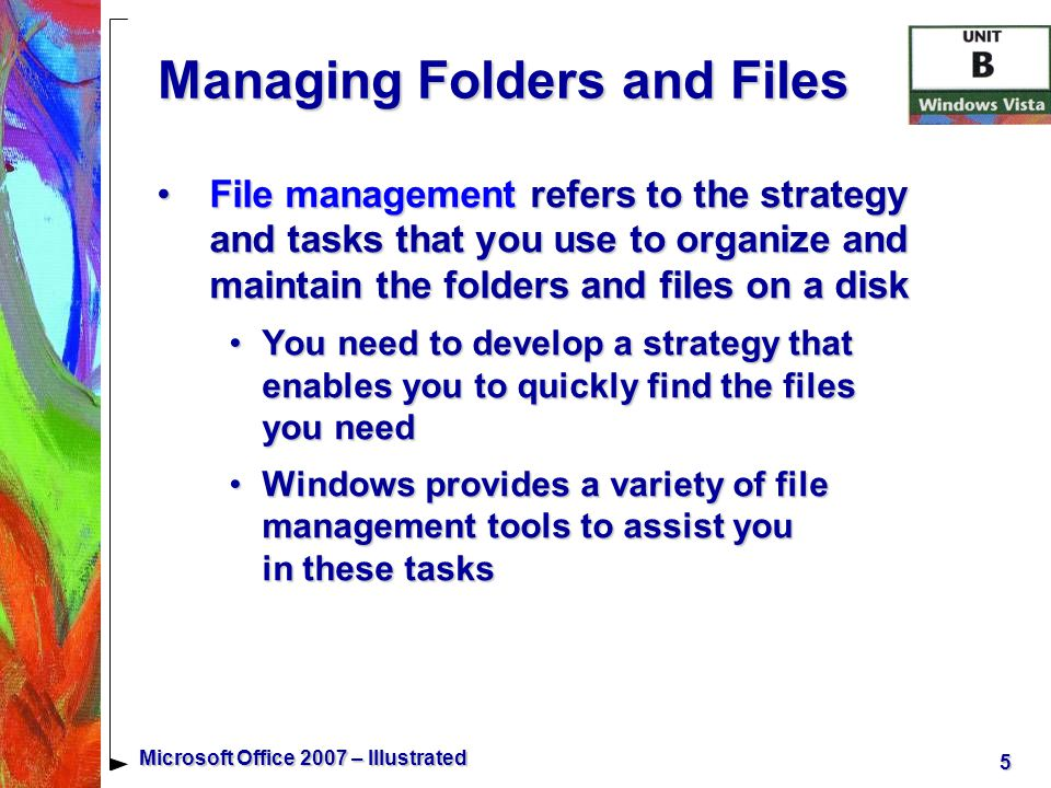 6 Microsoft Office 2007 – Illustrated Managing Folders and Files You can use Windows Vista to create folders for storing and organizing filesYou can use Windows Vista to create folders for storing and organizing files Folders provide a location for storing your important filesFolders provide a location for storing your important files Folders organize files into smaller groups of related files for ease of access and useFolders organize files into smaller groups of related files for ease of access and use When you create a folder, you give each folder a unique folder name that identifies the types of files you store in the folder and the purpose of the folderWhen you create a folder, you give each folder a unique folder name that identifies the types of files you store in the folder and the purpose of the folder