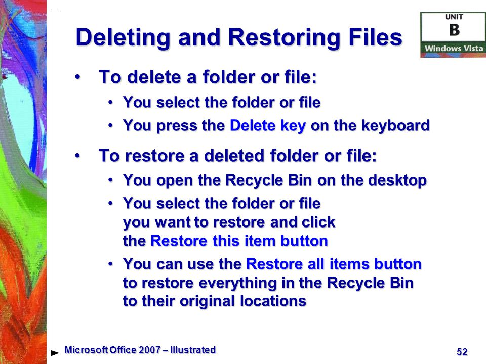 52 Microsoft Office 2007 – Illustrated Deleting and Restoring Files To delete a folder or file:To delete a folder or file: You select the folder or fileYou select the folder or file You press the Delete key on the keyboardYou press the Delete key on the keyboard To restore a deleted folder or file:To restore a deleted folder or file: You open the Recycle Bin on the desktopYou open the Recycle Bin on the desktop You select the folder or file you want to restore and click the Restore this item buttonYou select the folder or file you want to restore and click the Restore this item button You can use the Restore all items button to restore everything in the Recycle Bin to their original locationsYou can use the Restore all items button to restore everything in the Recycle Bin to their original locations