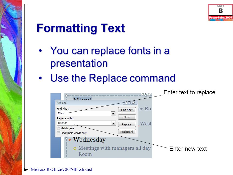 Microsoft Office 2007-Illustrated Formatting Text You can replace fonts in a presentationYou can replace fonts in a presentation Use the Replace commandUse the Replace command Enter text to replace Enter new text