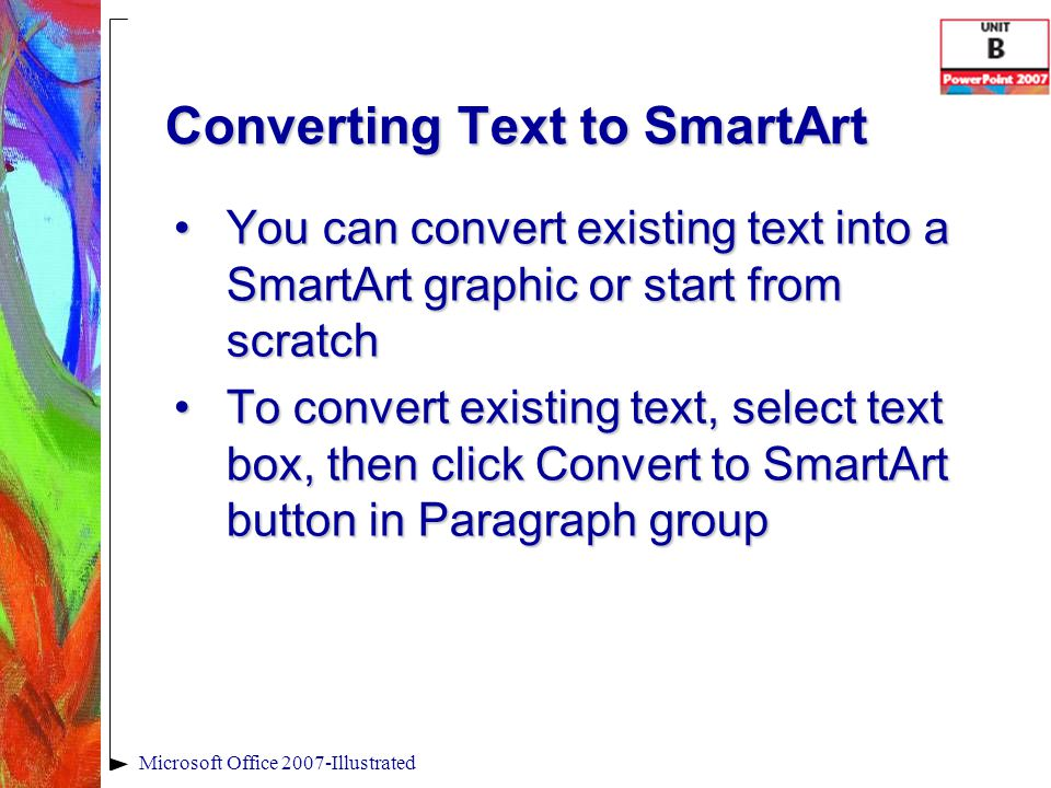Converting Text to SmartArt Microsoft Office 2007-Illustrated You can convert existing text into a SmartArt graphic or start from scratchYou can convert existing text into a SmartArt graphic or start from scratch To convert existing text, select text box, then click Convert to SmartArt button in Paragraph groupTo convert existing text, select text box, then click Convert to SmartArt button in Paragraph group