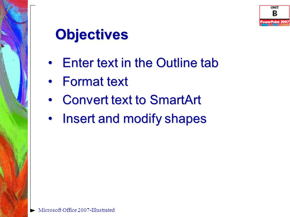 Objectives Edit and duplicate shapesEdit and duplicate shapes Align and group objectsAlign and group objects Add slide headers and footersAdd slide headers and footers Check spelling in a presentationCheck spelling in a presentation Microsoft Office 2007-Illustrated