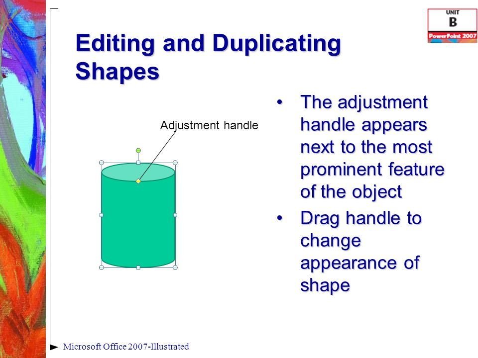 Editing and Duplicating Shapes The adjustment handle appears next to the most prominent feature of the objectThe adjustment handle appears next to the most prominent feature of the object Drag handle to change appearance of shapeDrag handle to change appearance of shape Microsoft Office 2007-Illustrated Adjustment handle