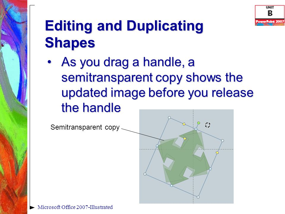 Editing and Duplicating Shapes As you drag a handle, a semitransparent copy shows the updated image before you release the handleAs you drag a handle, a semitransparent copy shows the updated image before you release the handle Microsoft Office 2007-Illustrated Semitransparent copy