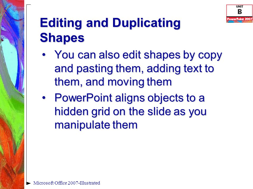 Editing and Duplicating Shapes You can also edit shapes by copy and pasting them, adding text to them, and moving themYou can also edit shapes by copy and pasting them, adding text to them, and moving them PowerPoint aligns objects to a hidden grid on the slide as you manipulate themPowerPoint aligns objects to a hidden grid on the slide as you manipulate them Microsoft Office 2007-Illustrated