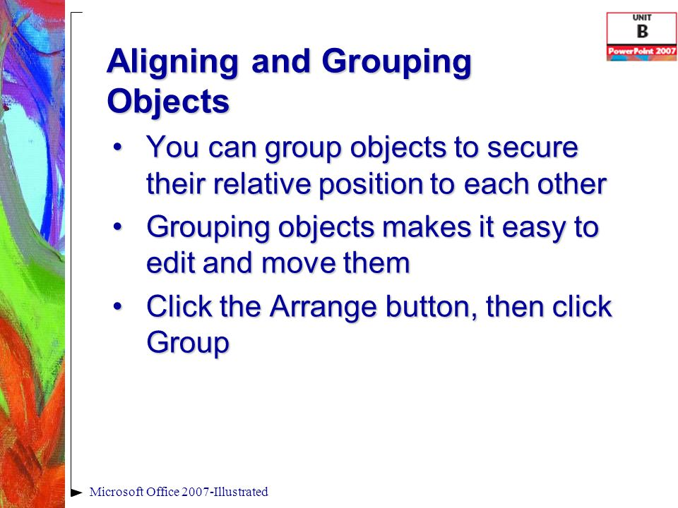 Aligning and Grouping Objects Microsoft Office 2007-Illustrated You can group objects to secure their relative position to each otherYou can group objects to secure their relative position to each other Grouping objects makes it easy to edit and move themGrouping objects makes it easy to edit and move them Click the Arrange button, then click GroupClick the Arrange button, then click Group