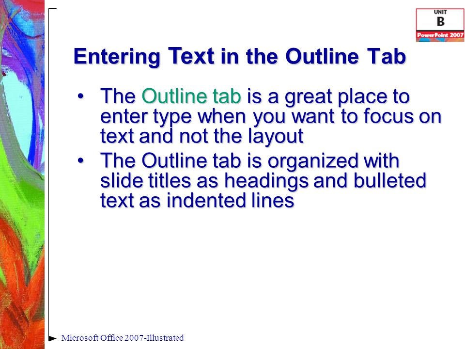Entering Text in the Outline Tab The Outline tab is a great place to enter type when you want to focus on text and not the layoutThe Outline tab is a great place to enter type when you want to focus on text and not the layout The Outline tab is organized with slide titles as headings and bulleted text as indented linesThe Outline tab is organized with slide titles as headings and bulleted text as indented lines Microsoft Office 2007-Illustrated