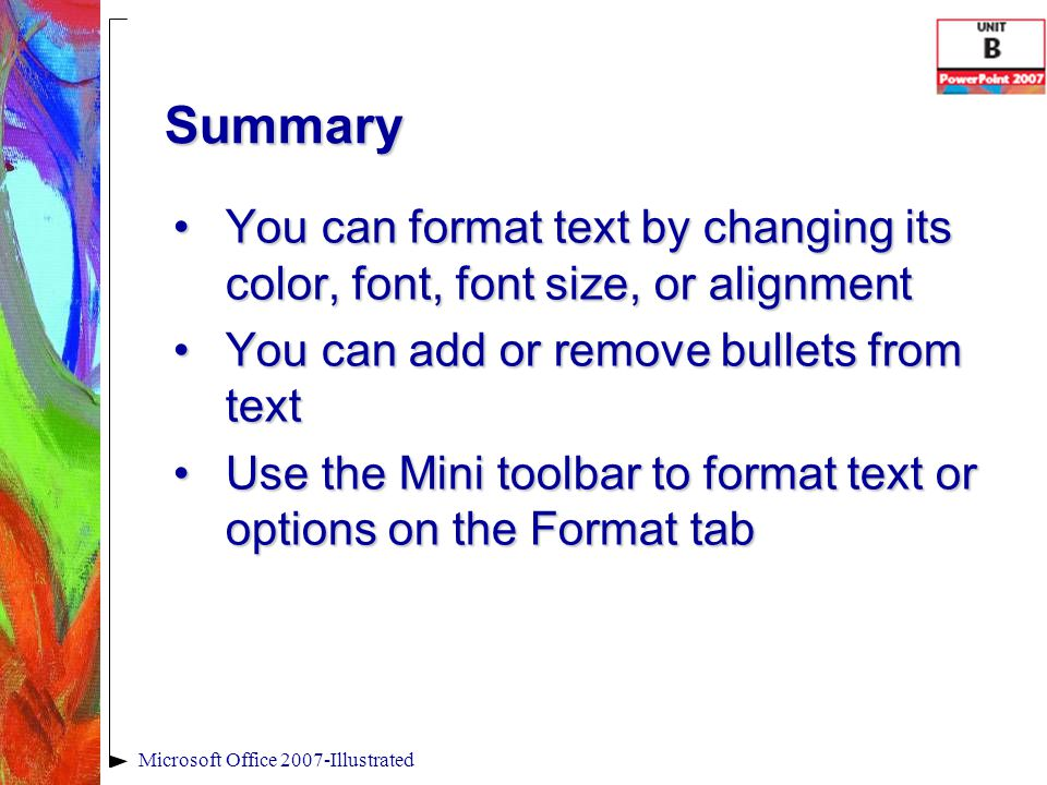 Summary You can format text by changing its color, font, font size, or alignmentYou can format text by changing its color, font, font size, or alignment You can add or remove bullets from textYou can add or remove bullets from text Use the Mini toolbar to format text or options on the Format tabUse the Mini toolbar to format text or options on the Format tab Microsoft Office 2007-Illustrated