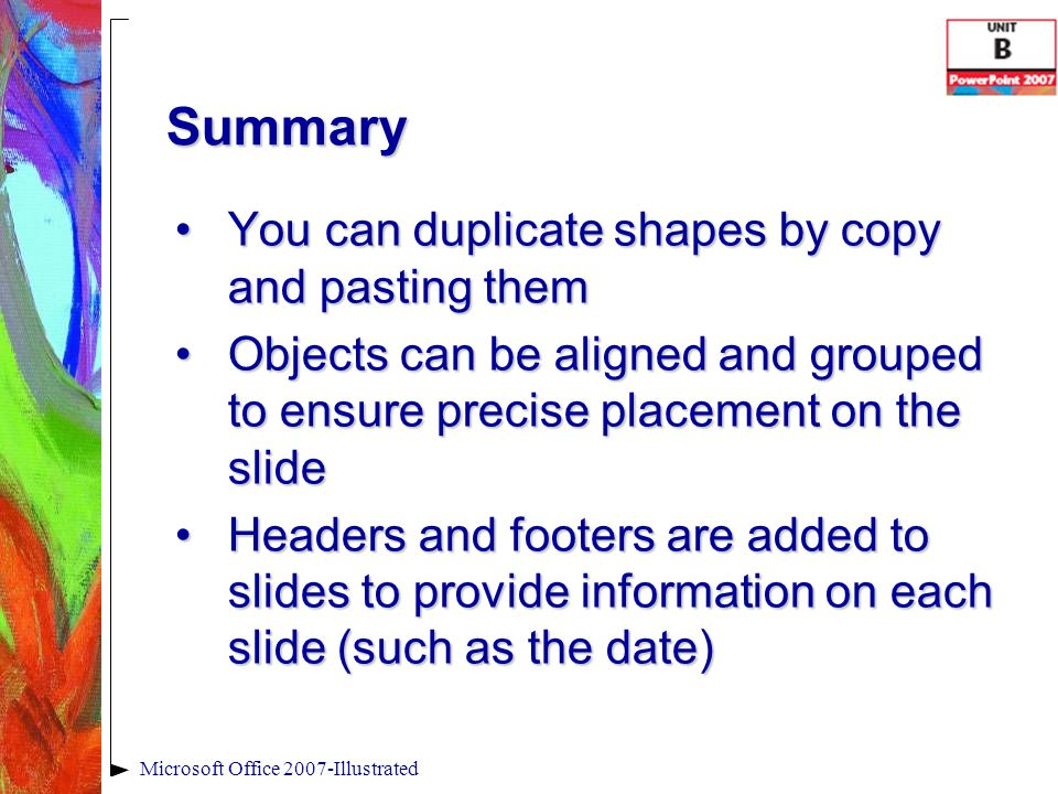 Summary You can duplicate shapes by copy and pasting themYou can duplicate shapes by copy and pasting them Objects can be aligned and grouped to ensure precise placement on the slideObjects can be aligned and grouped to ensure precise placement on the slide Headers and footers are added to slides to provide information on each slide (such as the date)Headers and footers are added to slides to provide information on each slide (such as the date) Microsoft Office 2007-Illustrated