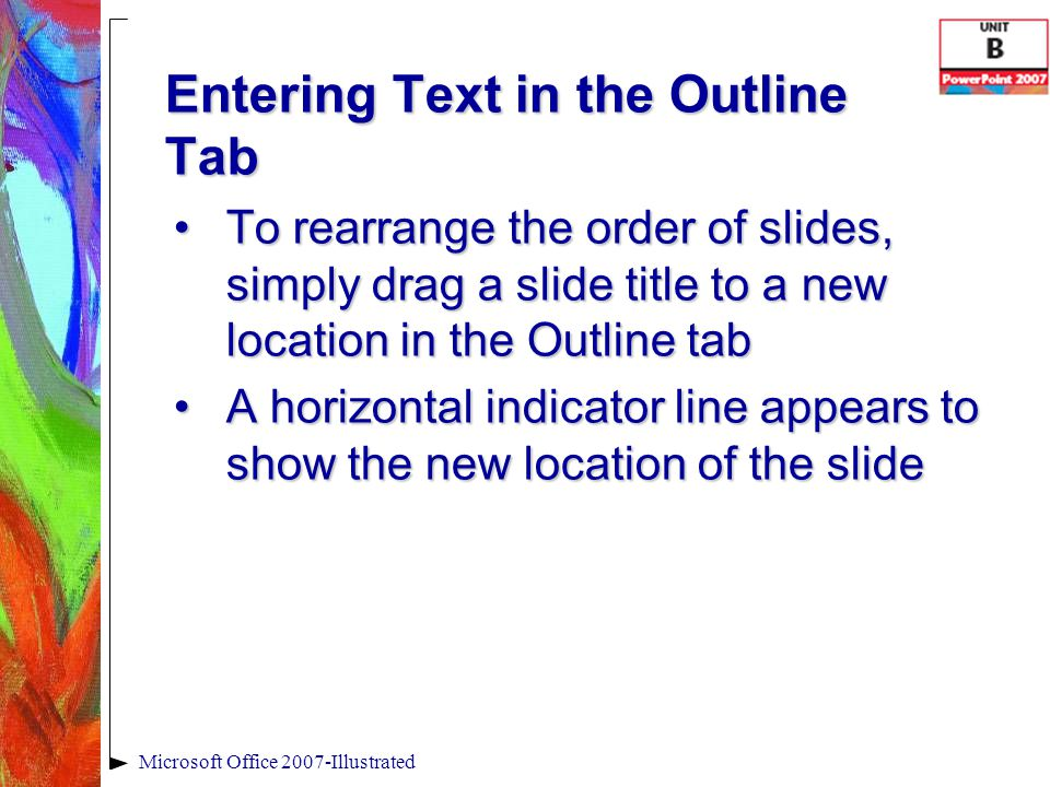 Entering Text in the Outline Tab Microsoft Office 2007-Illustrated To rearrange the order of slides, simply drag a slide title to a new location in the Outline tabTo rearrange the order of slides, simply drag a slide title to a new location in the Outline tab A horizontal indicator line appears to show the new location of the slideA horizontal indicator line appears to show the new location of the slide