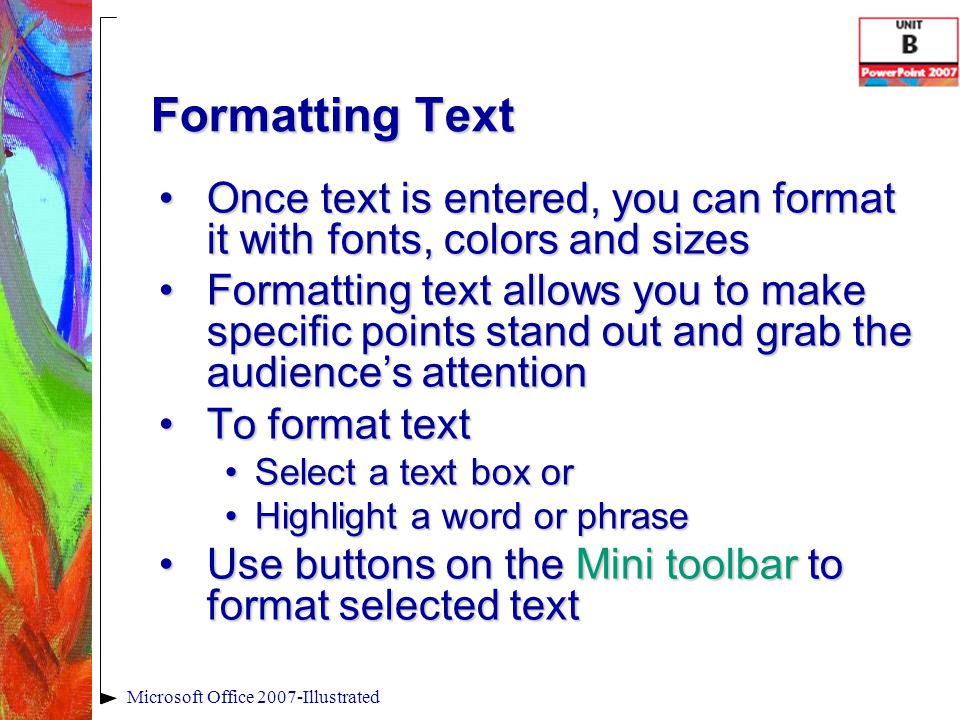 Formatting Text Once text is entered, you can format it with fonts, colors and sizesOnce text is entered, you can format it with fonts, colors and sizes Formatting text allows you to make specific points stand out and grab the audience's attentionFormatting text allows you to make specific points stand out and grab the audience's attention To format textTo format text Select a text box orSelect a text box or Highlight a word or phraseHighlight a word or phrase Use buttons on the Mini toolbar to format selected textUse buttons on the Mini toolbar to format selected text Microsoft Office 2007-Illustrated