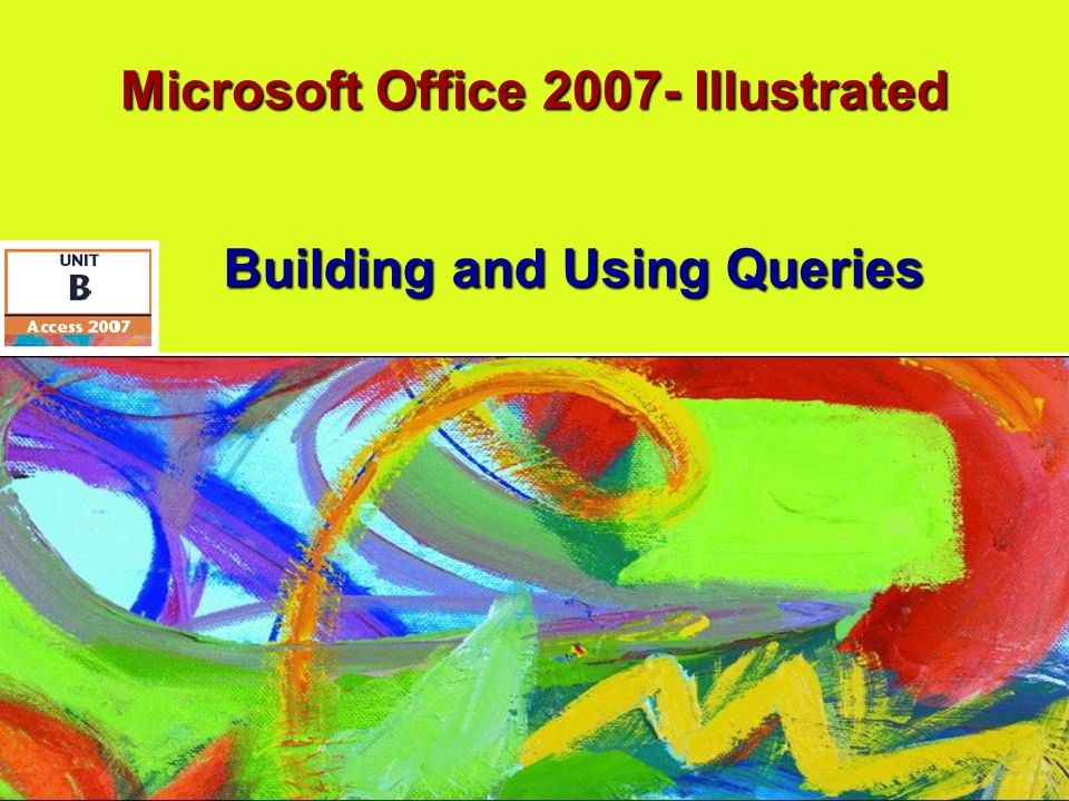 Microsoft Office 2007- Illustrated Building and Using Queries