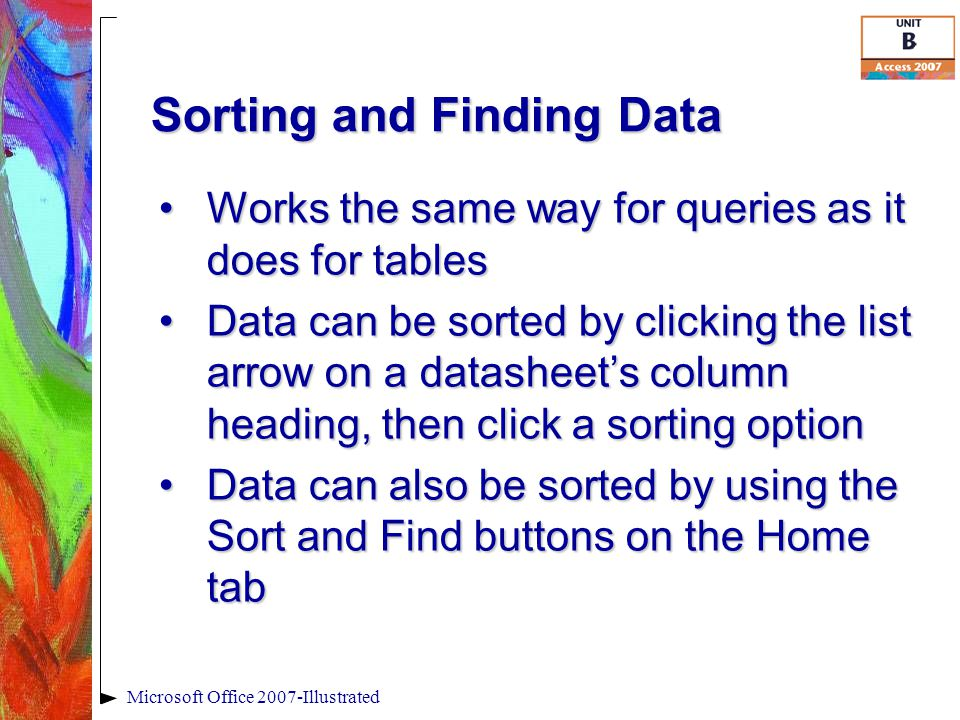 Sorting and Finding Data Microsoft Office 2007-Illustrated Works the same way for queries as it does for tablesWorks the same way for queries as it do
