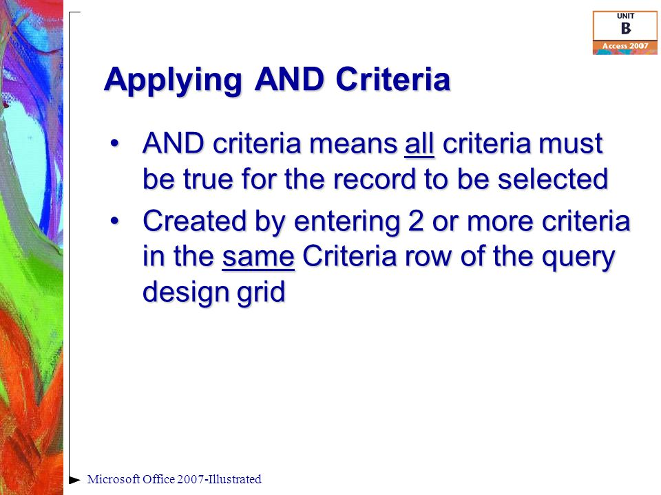 Applying AND Criteria Microsoft Office 2007-Illustrated AND criteria means all criteria must be true for the record to be selectedAND criteria means a