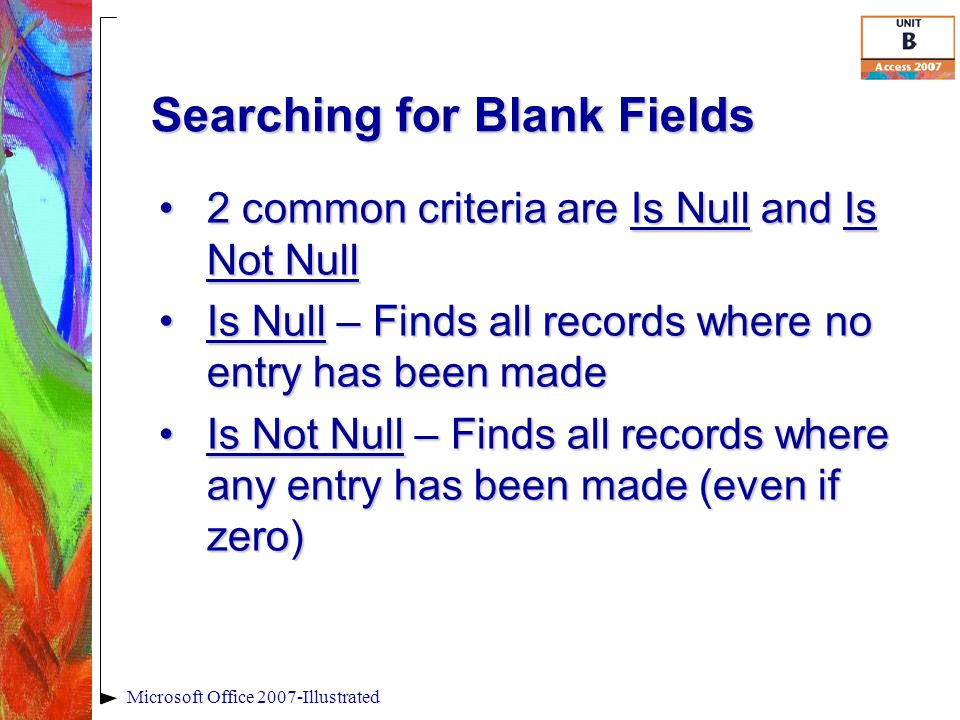 Searching for Blank Fields Microsoft Office 2007-Illustrated 2 common criteria are Is Null and Is Not Null2 common criteria are Is Null and Is Not Null Is Null – Finds all records where no entry has been madeIs Null – Finds all records where no entry has been made Is Not Null – Finds all records where any entry has been made (even if zero)Is Not Null – Finds all records where any entry has been made (even if zero)