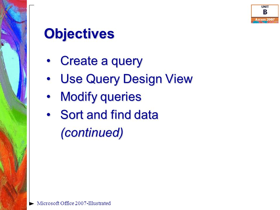 Objectives Create a queryCreate a query Use Query Design ViewUse Query Design View Modify queriesModify queries Sort and find dataSort and find data(continued) Microsoft Office 2007-Illustrated