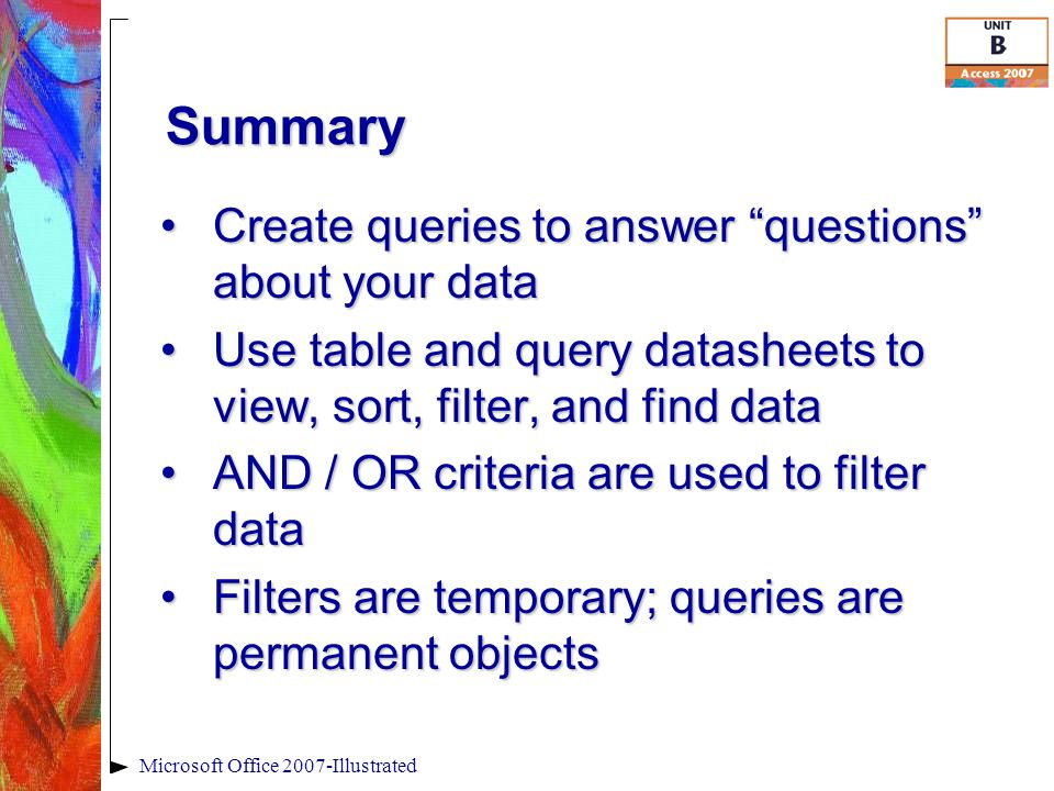 Summary Create queries to answer questions about your dataCreate queries to answer questions about your data Use table and query datasheets to view, sort, filter, and find dataUse table and query datasheets to view, sort, filter, and find data AND / OR criteria are used to filter dataAND / OR criteria are used to filter data Filters are temporary; queries are permanent objectsFilters are temporary; queries are permanent objects
