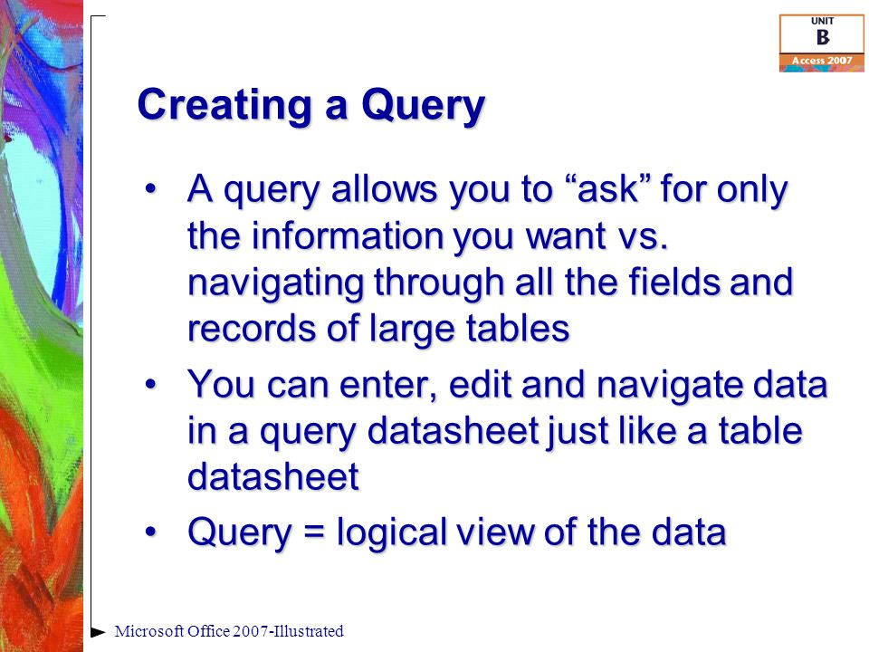 """Creating a Query A query allows you to """"ask"""" for only the information you want vs. navigating through all the fields and records of large tablesA quer"""