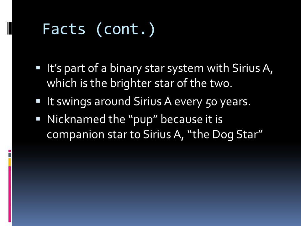 Facts (cont.)  It's part of a binary star system with Sirius A, which is the brighter star of the two.