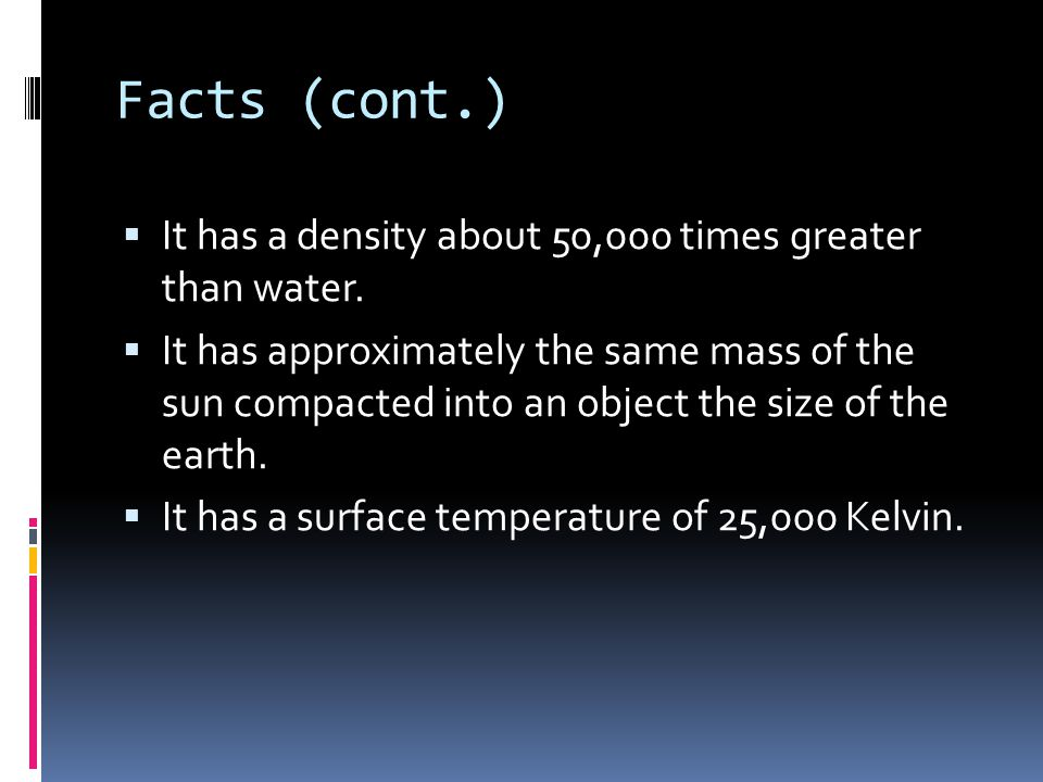 Facts (cont.)  It has a density about 50,000 times greater than water.