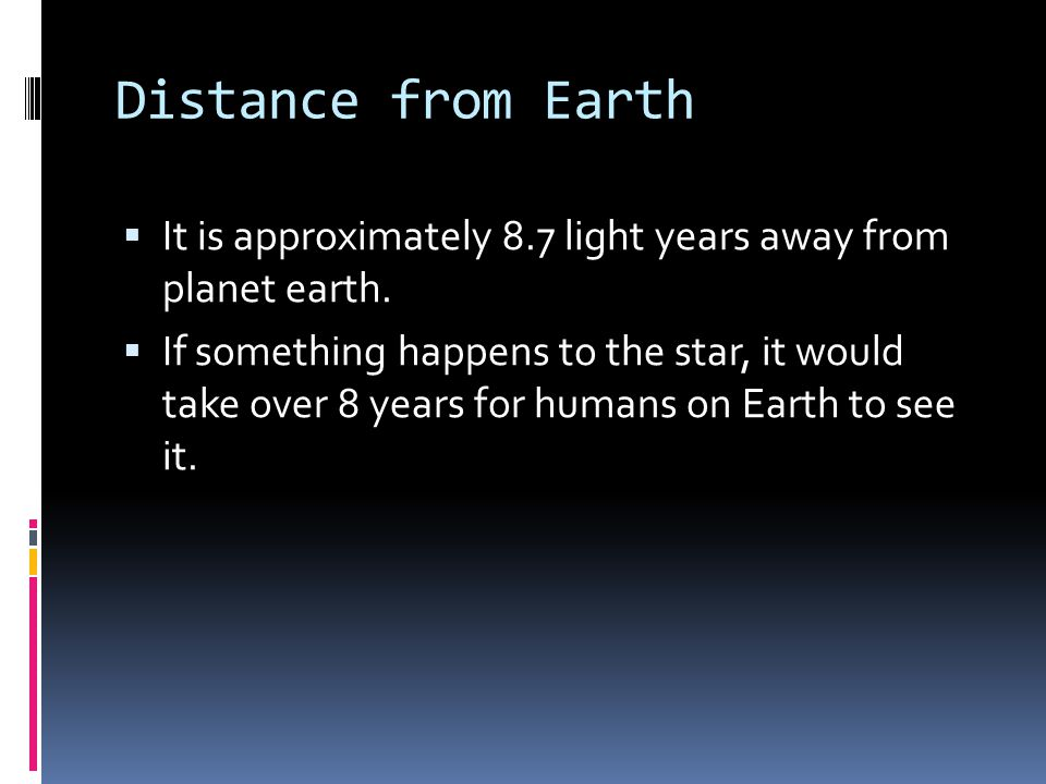 Distance from Earth  It is approximately 8.7 light years away from planet earth.