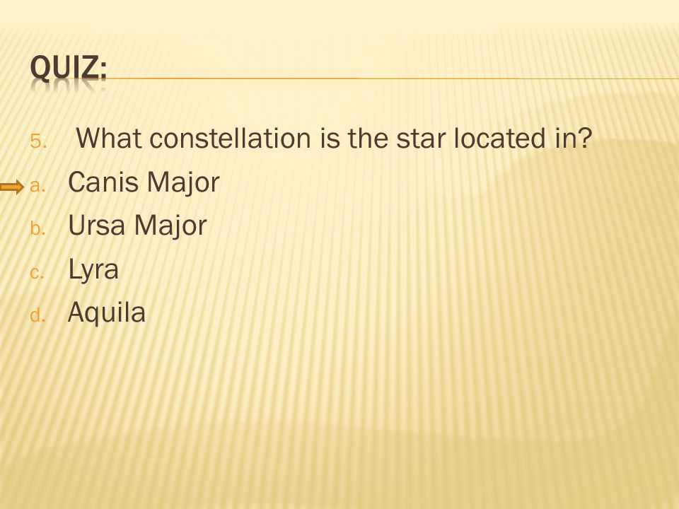 5. What constellation is the star located in a. Canis Major b. Ursa Major c. Lyra d. Aquila