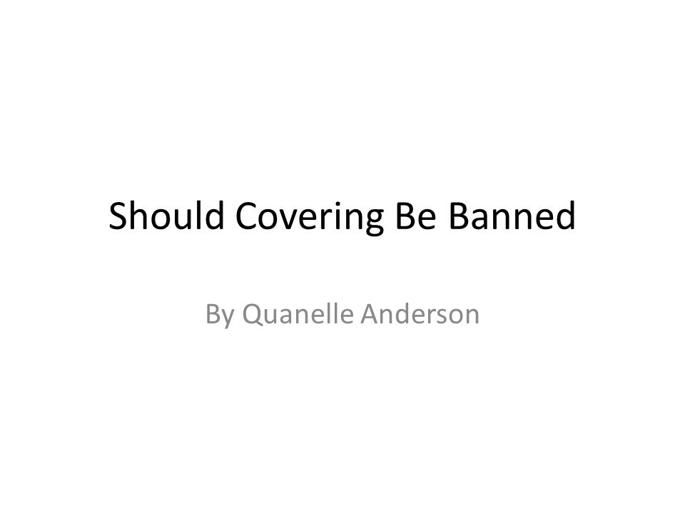 Should Covering Be Banned By Quanelle Anderson