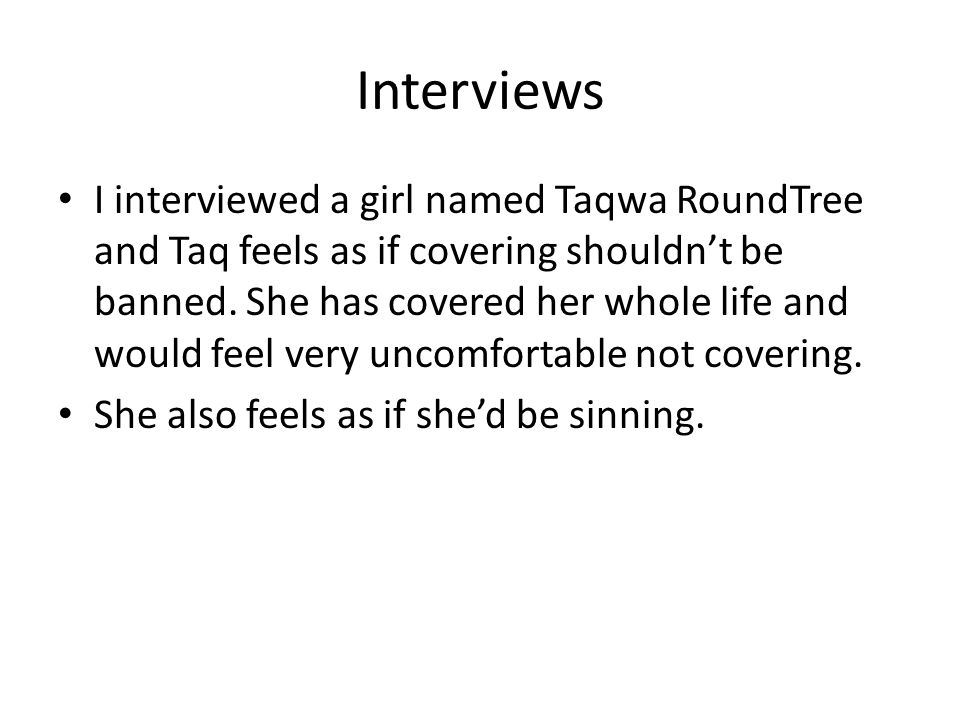 Interviews I interviewed a girl named Taqwa RoundTree and Taq feels as if covering shouldn't be banned. She has covered her whole life and would feel